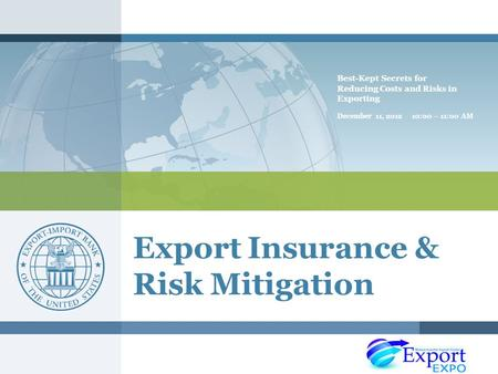 Export Insurance & Risk Mitigation Best-Kept Secrets for Reducing Costs and Risks in Exporting December 11, 2012 10:00 – 11:00 AM.
