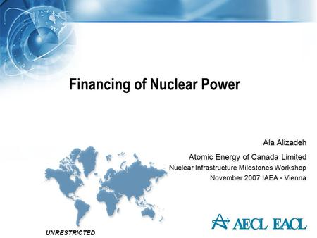 UNRESTRICTED Financing of Nuclear Power Ala Alizadeh Atomic Energy of Canada Limited Nuclear Infrastructure Milestones Workshop November 2007 IAEA - Vienna.