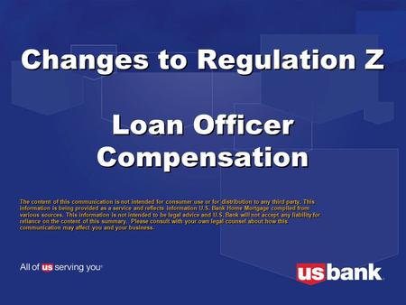 Changes to Regulation Z Loan Officer Compensation The content of this communication is not intended for consumer use or for distribution to any third party.