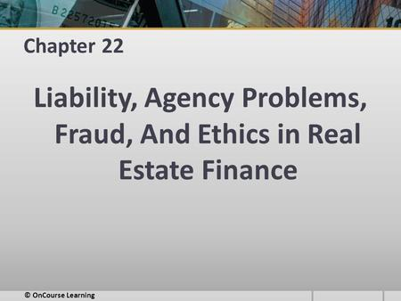 Chapter 22 Liability, Agency Problems, Fraud, And Ethics in Real Estate Finance © OnCourse Learning.