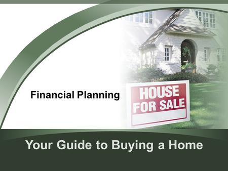 Your Guide to Buying a Home Financial Planning. Is Buying a Home for You? Renting vs. buying Consider your reasons for buying – Pride of ownership – Appreciation.