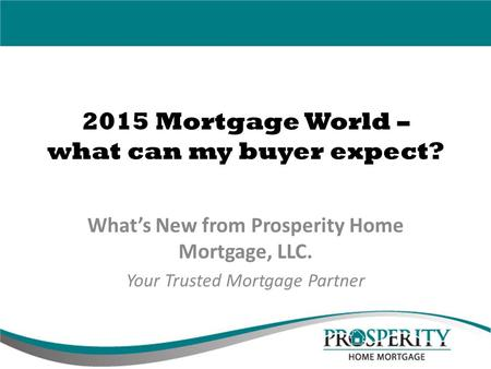 2015 Mortgage World – what can my buyer expect? What's New from Prosperity Home Mortgage, LLC. Your Trusted Mortgage Partner.