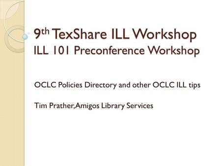 9 th TexShare ILL Workshop ILL 101 Preconference Workshop OCLC Policies Directory and other OCLC ILL tips Tim Prather, Amigos Library Services.
