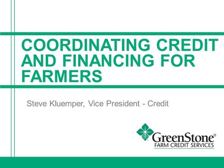 COORDINATING CREDIT AND FINANCING FOR FARMERS Steve Kluemper, Vice President - Credit.