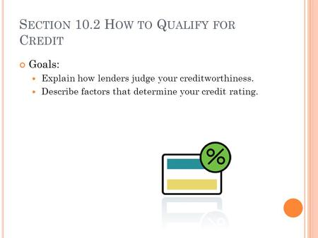 S ECTION 10.2 H OW TO Q UALIFY FOR C REDIT Goals: Explain how lenders judge your creditworthiness. Describe factors that determine your credit rating.
