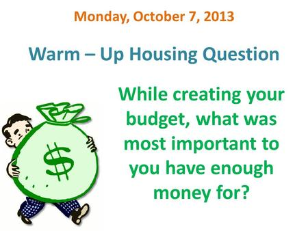 Warm – Up Housing Question Monday, October 7, 2013 While creating your budget, what was most important to you have enough money for?