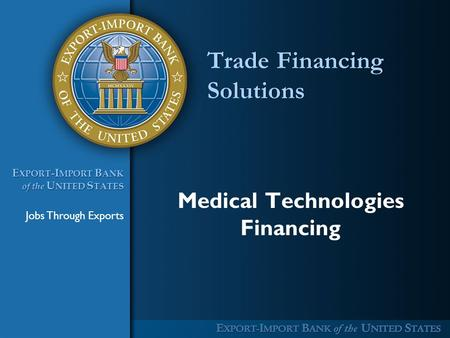 Jobs Through Exports E XPORT -I MPORT B ANK of the U NITED S TATES E XPORT -I MPORT B ANK of the U NITED S TATES Trade Financing Solutions Medical Technologies.