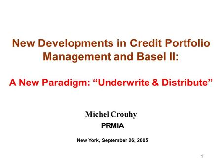 "1 New Developments in Credit Portfolio Management and Basel II: A New Paradigm: ""Underwrite & Distribute"" Michel Crouhy PRMIA New York, September 26, 2005."
