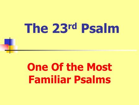 The 23 rd Psalm One Of the Most Familiar Psalms. 1 The LORD is my shepherd; I shall not want. 2 He maketh me to lie down in green pastures: he leadeth.