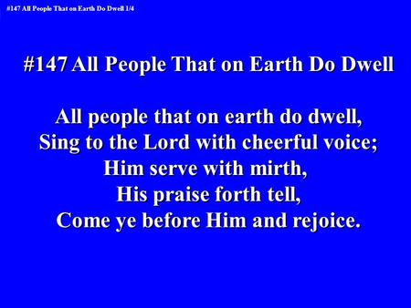 #147 All People That on Earth Do Dwell All people that on earth do dwell, Sing to the Lord with cheerful voice; Him serve with mirth, His praise forth.