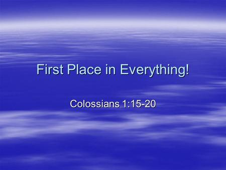 First Place in Everything! Colossians 1:15-20. Colossians 1:15-17 (NRSV) He is the image of the invisible God, the firstborn of all creation; for in him.