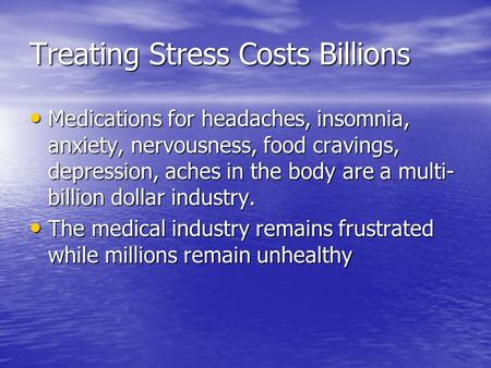 Treating Stress Costs Billions Medications for headaches, insomnia, anxiety, nervousness, food cravings, depression, aches in the body are a multi- billion.