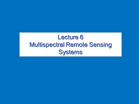 Lecture 6 Multispectral Remote Sensing Systems. Overview Overview.