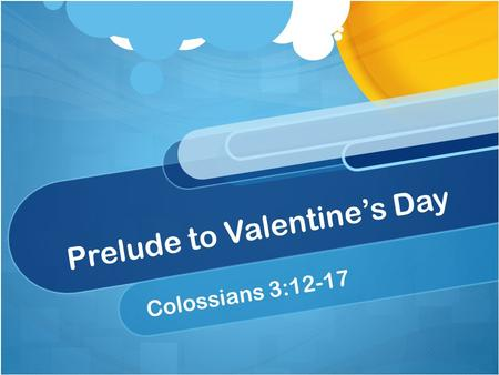Prelude to Valentine's Day Colossians 3:12-17. Our Text (Colossians 3:12-17) 12 Therefore, as the elect of God, holy and beloved, put on tender mercies,