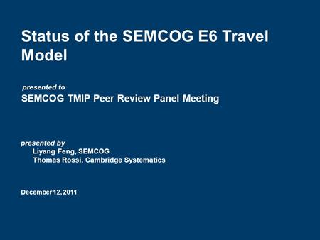 Status of the SEMCOG E6 Travel Model SEMCOG TMIP Peer Review Panel Meeting December 12, 2011 presented by Liyang Feng, SEMCOG Thomas Rossi, Cambridge Systematics.