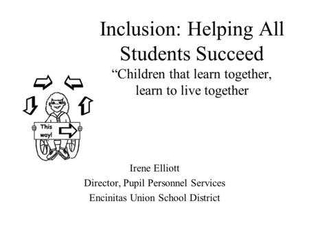 "Inclusion: Helping All Students Succeed ""Children that learn together, learn to live together Irene Elliott Director, Pupil Personnel Services Encinitas."