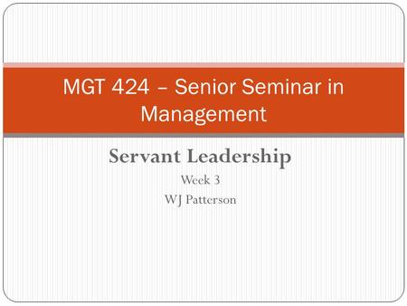 Servant Leadership Week 3 WJ Patterson MGT 424 – Senior Seminar in Management.