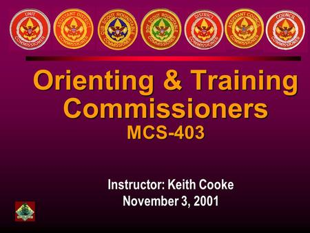Instructor: Keith Cooke November 3, 2001 Orienting & Training Commissioners MCS-403.