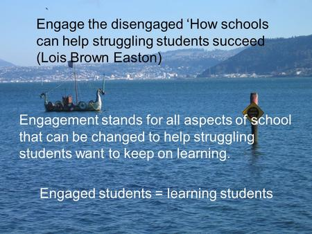 Engagement stands for all aspects of school that can be changed to help struggling students want to keep on learning. Engaged students = learning students.