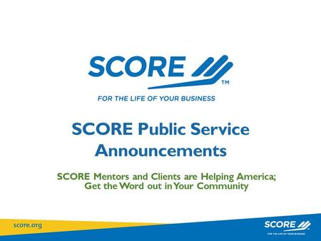 SCORE Public Service Announcements SCORE Mentors and Clients are Helping America; Get the Word out in Your Community.