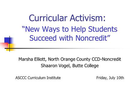 "Curricular Activism: ""New Ways to Help Students Succeed with Noncredit"" Marsha Elliott, North Orange County CCD-Noncredit Shaaron Vogel, Butte College."