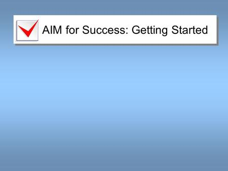 AIM for Success: Getting Started. Motivate Yourself Prepare to succeed. –Stay motivated! –Actively pursue success! List two reasons why you want to succeed.