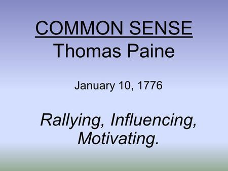 COMMON SENSE Thomas Paine January 10, 1776 Rallying, Influencing, Motivating.