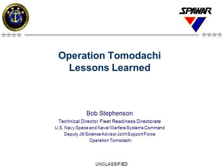 UNCLASSIFIED 1 Operation Tomodachi Lessons Learned Bob Stephenson Technical Director Fleet Readiness Directorate U.S. Navy Space and Naval Warfare Systems.