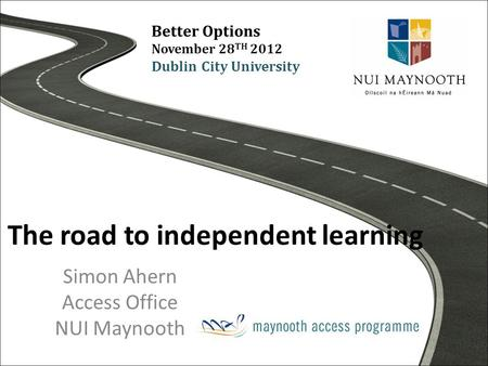 The road to independent learning Simon Ahern Access Office NUI Maynooth Better Options November 28 TH 2012 Dublin City University.