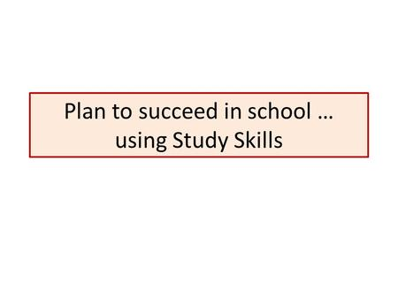 Plan to succeed in school … using Study Skills