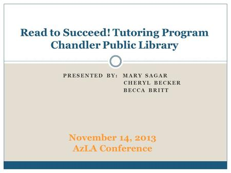 PRESENTED BY: MARY SAGAR CHERYL BECKER BECCA BRITT Read to Succeed! Tutoring Program Chandler Public Library November 14, 2013 AzLA Conference.