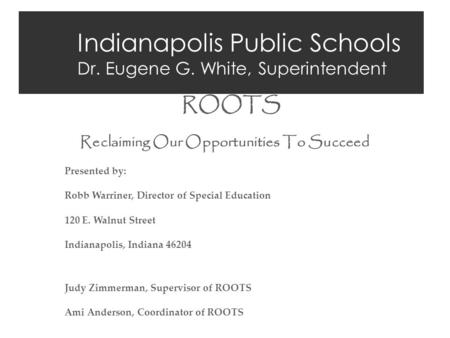Indianapolis Public Schools Dr. Eugene G. White, Superintendent ROOTS Reclaiming Our Opportunities To Succeed Presented by: Robb Warriner, Director of.