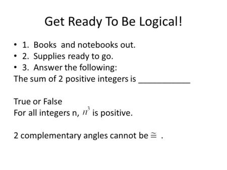 Get Ready To Be Logical! 1. Books and notebooks out. 2. Supplies ready to go. 3. Answer the following: The sum of 2 positive integers is ___________ True.