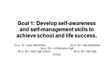 Goal 1: Develop self-awareness and self-management skills to achieve school and life success..1a or.1b = early elementary.2a or.2b = late elementary.3a.