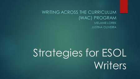 Strategies for ESOL Writers WRITING ACROSS THE CURRICULUM (WAC) PROGRAM MELANIE LOREK JUSTINA OLIVEIRA.