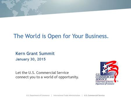 The World is Open for Your Business. Kern Grant Summit January 30, 2015 Let the U.S. Commercial Service connect you to a world of opportunity.