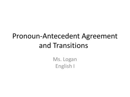 Pronoun-Antecedent Agreement and Transitions Ms. Logan English I.