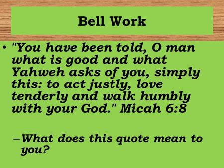Bell Work You have been told, O man what is good and what Yahweh asks of you, simply this: to act justly, love tenderly and walk humbly with your God.