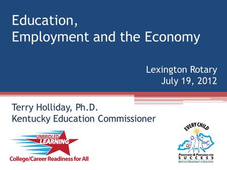 Education, Employment and the Economy Lexington Rotary July 19, 2012 Terry Holliday, Ph.D. Kentucky Education Commissioner.