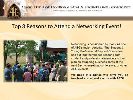 Top 8 Reasons to Attend a Networking Event! Networking is considered by many as one of AEG's major benefits. The Student & Young Professional Support Committee.