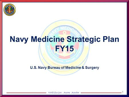 1 World-Class Care…Anytime, Anywhere Navy Medicine Strategic Plan FY15 U.S. Navy Bureau of Medicine & Surgery.