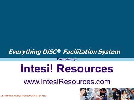 Everything DiSC ® Facilitation System Presented by: Intesi! Resources www.IntesiResources.com Advance the slides with left mouse clicks!