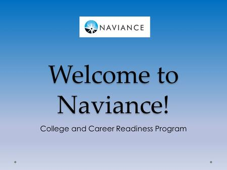 Welcome to Naviance! College and Career Readiness Program.
