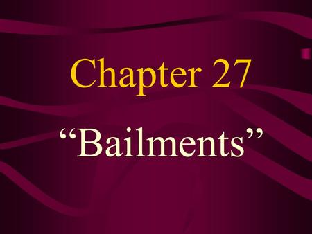 "Chapter 27 ""Bailments"". What is a Bailment? Transfer of possession of personal property without transfer of ownership. Bailor- party who gives up possession."