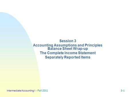 Intermediate Accounting I - Fall 2011 3-1 Session 3 Accounting Assumptions and Principles Balance Sheet Wrap-up The Complete Income Statement Separately.