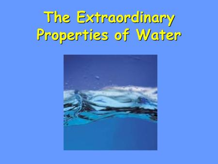 The Extraordinary Properties of Water. Water Molecule H 2 O made of atoms –2 Hydrogen & 1 Oxygen H H O.