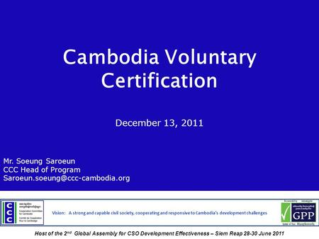 Cambodia Voluntary Certification December 13, 2011 Mr. Soeung Saroeun CCC Head of Program Vision: A strong and capable.