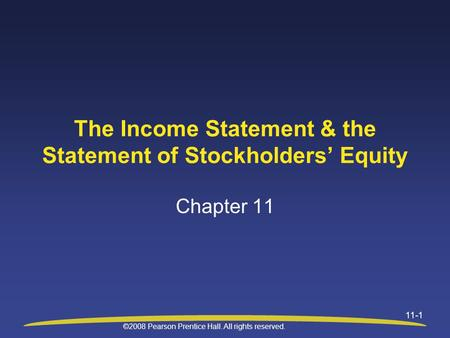 ©2008 Pearson Prentice Hall. All rights reserved. 11-1 The Income Statement & the Statement of Stockholders' Equity Chapter 11.