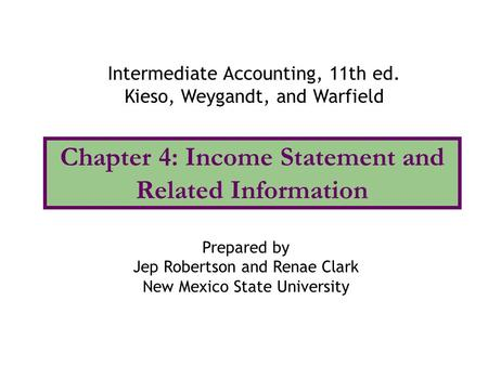 Chapter 4: Income Statement and Related Information Intermediate Accounting, 11th ed. Kieso, Weygandt, and Warfield Prepared by Jep Robertson and Renae.