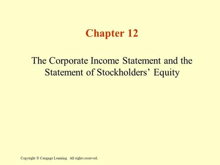 Copyright © Cengage Learning. All rights reserved. Chapter 12 The Corporate Income Statement and the Statement of Stockholders' Equity.